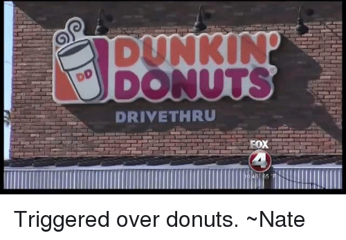Driving, Memes, and Donuts: DRIVE THRU  FOX  a Triggered over donuts. ~Nate