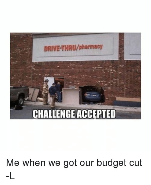 Memes, Budget, and Drive: DRIVE THRU/pharmacy  CHALLENGEACCEPTED Me when we got our budget cut -L