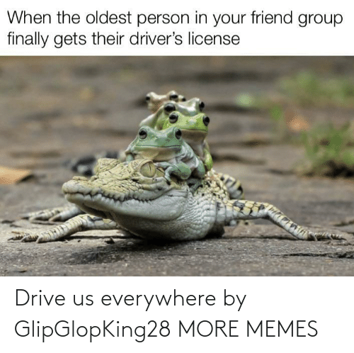 everywhere: Drive us everywhere by GlipGlopKing28 MORE MEMES