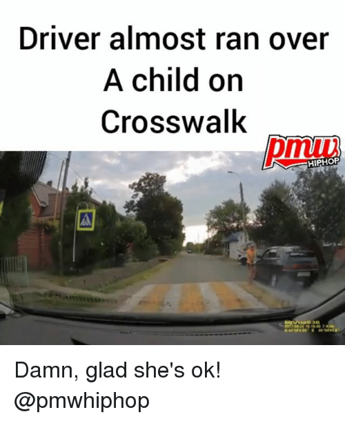 Memes, Hiphop, and 🤖: Driver almost ran over  A child on  Crosswalk  pmuui  HIPHOP  63e Damn, glad she's ok! @pmwhiphop