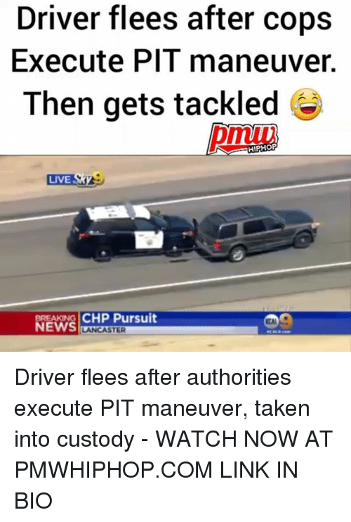 Memes, News, and Taken: Driver flees after cops  Execute Pl l maneuver.  Then gets tackled  HIPHOP  LIVE  BREAKING  CHP Pursuit  NEWS  STER Driver flees after authorities execute PIT maneuver, taken into custody - WATCH NOW AT PMWHIPHOP.COM LINK IN BIO
