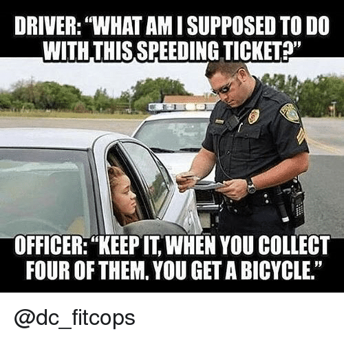 """Memes, Bicycle, and 🤖: DRIVER: """"WHAT AM I SUPPOSED TO DO  WITH THIS SPEEDING TICKET?  OFFICER: """"KEEP IT, WHEN YOU COLLECT  FOUR OF THEM. YOU GET A BICYCLE."""" @dc_fitcops"""