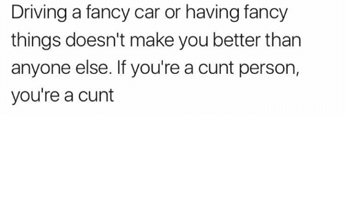 Driving, Cunt, and Fancy: Driving a fancy car or having fancy  things doesn't make you better than  anyone else. If you're a cunt person,  you're a cunt