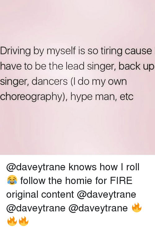hype man: Driving by myself is so tiring cause  have to be the lead singer, back up  singer, dancers (l do my own  choreography), hype man, etc @daveytrane knows how I roll 😂 follow the homie for FIRE original content @daveytrane @daveytrane @daveytrane 🔥🔥🔥