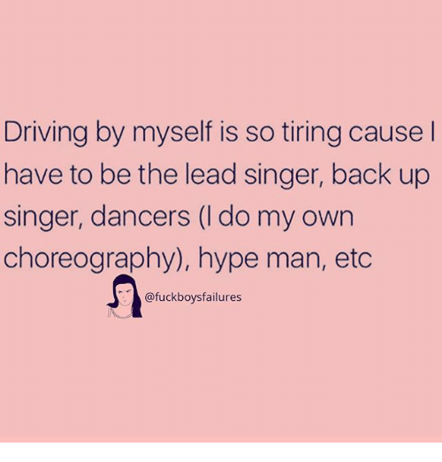 hype man: Driving by myself is so tiring cause  have to be the lead singer, back up  singer, dancers (I do my own  choreography), hype man, etc  @fuckboysfailures