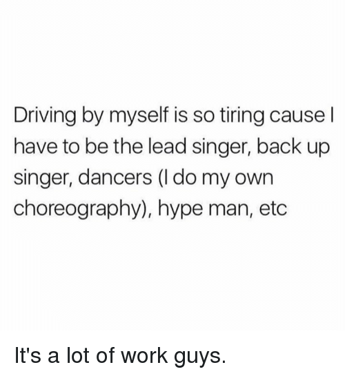 hype man: Driving by myself is so tiring cause I  have to be the lead singer, back up  singer, dancers (l do my own  choreography), hype man, etc It's a lot of work guys.