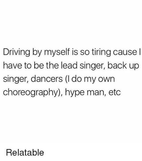 hype man: Driving by myself is so tiring cause l  have to be the lead singer, back up  singer, dancers (l do my own  choreography), hype man, etc Relatable