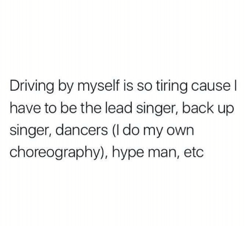 hype man: Driving by myself is so tiring cause l  have to be the lead singer, back up  singer, dancers (l do my own  choreography), hype man, etc