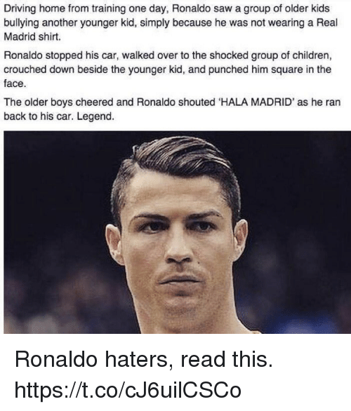 The Shocked: Driving home from training one day, Ronaldo saw a group of older kids  bullying another younger kid, simply because he was not wearing a Real  Madrid shirt.  Ronaldo stopped his car, walked over to the shocked group of children,  crouched down beside the younger kid, and punched him square in the  face.  The older boys cheered and Ronaldo shouted HALA MADRID' as he ran  back to his car. Legend. Ronaldo haters, read this. https://t.co/cJ6uilCSCo