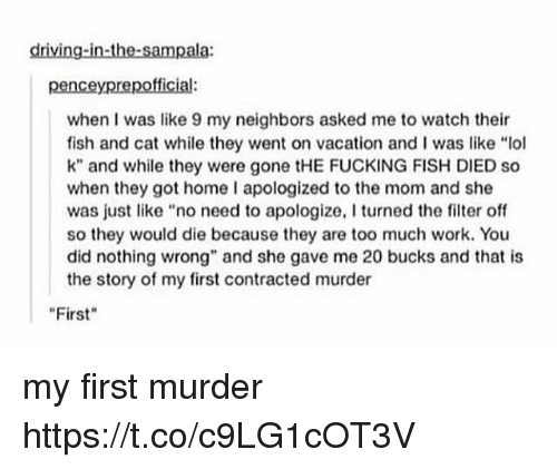 "Driving, Fucking, and Lol: driving-in-the-sampala  penceyprepofficial:  when I was like 9 my neighbors asked me to watch their  fish and cat while they went on vacation and I was like ""lol  k"" and while they were gone tHE FUCKING FISH DIED so  when they got home I apologized to the mom and she  was just like ""no need to apologize, I turned the filter off  so they would die because they are too much work. You  did nothing wrong"" and she gave me 20 bucks and that is  the story of my first contracted murder  First my first murder https://t.co/c9LG1cOT3V"