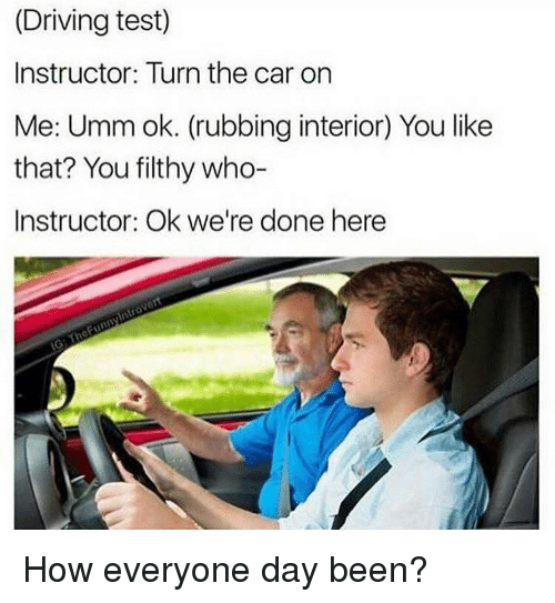 Driving, Memes, and Test: (Driving test)  Instructor: Turn the car on  Me: Umm ok. (rubbing interior You like  that? You filthy who-  Instructor: Ok we're done here How everyone day been?