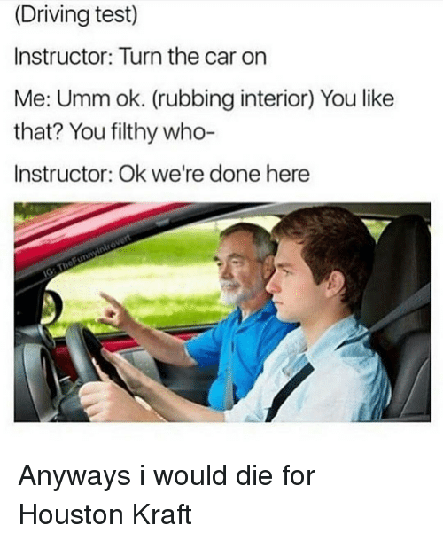 Memes, 🤖, and Car: (Driving test)  Instructor: Turn the car on  Me: Umm ok. (rubbing interior) You like  that? You filthy who-  Instructor: Ok we're done here Anyways i would die for Houston Kraft