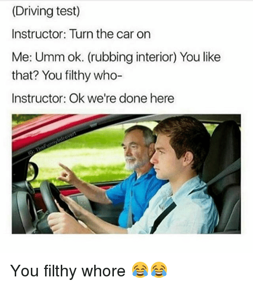 Ironic, Car, and The Cars: (Driving test)  Instructor: Turn the car on  Me: Umm ok. (rubbing interior) You like  that? You filthy who-  Instructor: Ok we're done here You filthy whore 😂😂