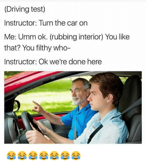 Driving, Memes, and Test: (Driving test)  Instructor: Turn the car on  Me: Umm ok. (rubbing interior) You like  that? You filthy who-  Instructor: Ok we're done here 😂😂😂😂😂😂😂