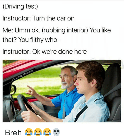 Driving, Funny, and Test: (Driving test)  Instructor: Turn the car on  Me: Umm ok. (rubbing interior) You like  that? You filthy who-  Instructor: Ok we're done here Breh 😂😂😂💀