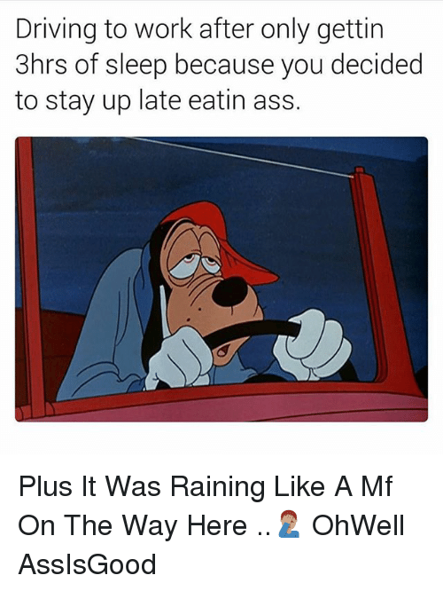 Ass, Driving, and Work: Driving to work after only gettirn  3hrs of sleep because you decided  to stay up late eatin ass. Plus It Was Raining Like A Mf On The Way Here ..🤦🏽♂️ OhWell AssIsGood