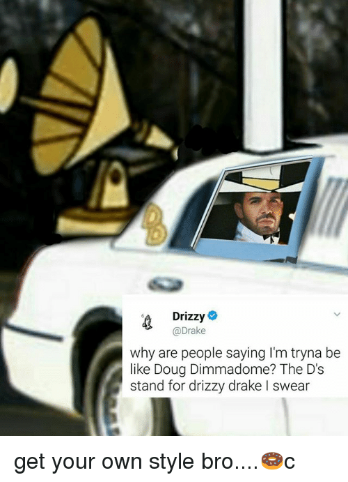 Douge: Drizzy  >Drake  why are people saying I'm tryna be  like Doug Dimmadome? The D's  stand for drizzy drake l swear get your own style bro....🍩c