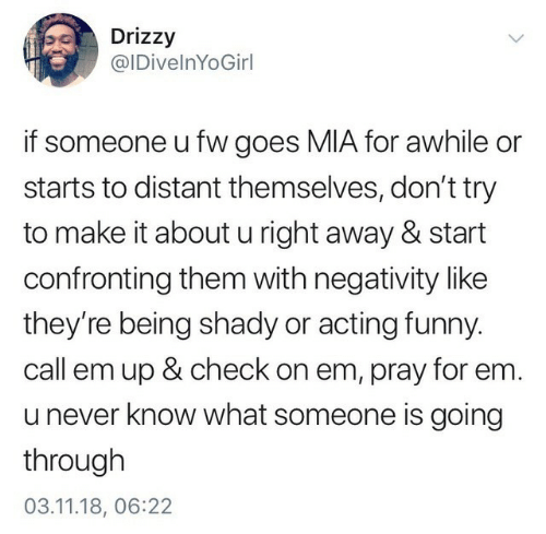shady: Drizzy  @IDivelnYoGirl  if someone u fw goes MIA for awhile or  starts to distant themselves, don't try  to make it about u right away & start  confronting them with negativity like  they're being shady or acting funny  call em up & check on em, pray for em.  u never know what someone is going  through  03.11.18, 06:22