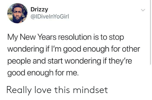 new year's resolution: Drizzy  @IDivelnYoGirl  My New Years resolution is to stop  wondering if I'm good enough for other  people and start wondering if they're  good enough for me. Really love this mindset