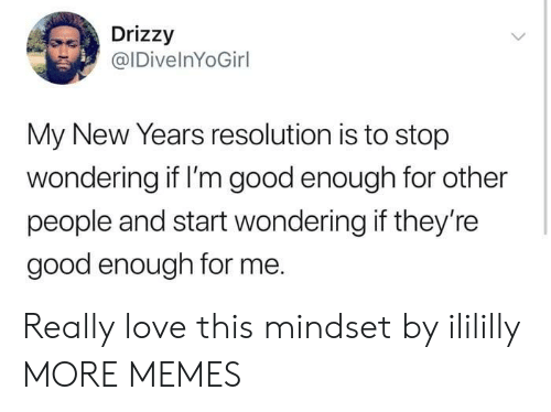 new year's resolution: Drizzy  @IDivelnYoGirl  My New Years resolution is to stop  wondering if I'm good enough for other  people and start wondering if they're  good enough for me. Really love this mindset by ilililly MORE MEMES