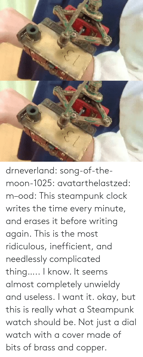 Cover: drneverland: song-of-the-moon-1025:  avatarthelastzed:  m–ood:   This steampunk clock writes the time every minute, and erases it before writing again.    This is the most ridiculous, inefficient, and needlessly complicated thing…..   I know. It seems almost completely unwieldy and useless. I want it.  okay, but this is really what a Steampunk watch should be. Not just a dial watch with a cover made of bits of brass and copper.