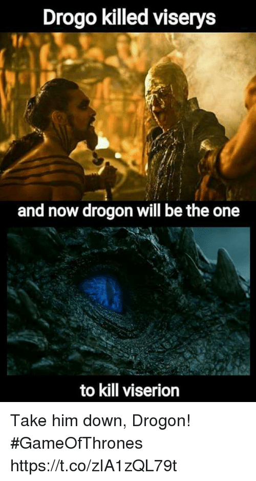 Gameofthrones, Him, and One: Drogo killed viserys  and now drogon will be the one  to kill viserion Take him down, Drogon! #GameOfThrones https://t.co/zIA1zQL79t