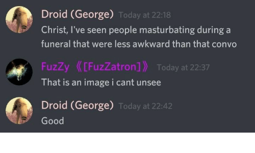 fuzzy: Droid (George) Today at 22:18  Christ, I've seen people masturbating during a  funeral that were less awkward than that convo  FuzZy[FuzZatron] Today at 22:37  That is an imagei cant unsee  Droid (George) Today at 22:42  Good