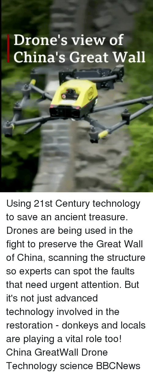 Scanning: Drone's view of  China's Great Wall Using 21st Century technology to save an ancient treasure. Drones are being used in the fight to preserve the Great Wall of China, scanning the structure so experts can spot the faults that need urgent attention. But it's not just advanced technology involved in the restoration - donkeys and locals are playing a vital role too! China GreatWall Drone Technology science BBCNews