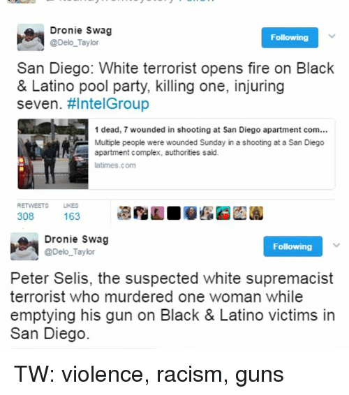 Pool: Dronie Swag  Following  @Delo Taylor  San Diego: White terrorist opens fire on Black  & Latino pool party, killing one, injuring  seven. HIntelGroup  1 dead, 7 wounded in shooting at San Diego apartment com...  Multiple people were wounded Sunday in a shooting at a San Diego  apartment complex, authorities said.  latimes.com  RETVWEETS LKES  308  163  Dronie Swag  Following  @Delo Taylor  Peter Selis, the suspected white supremacist  terrorist who murdered one woman while  emptying his gun on Black & Latino victims in  San Diego. TW: violence, racism, guns