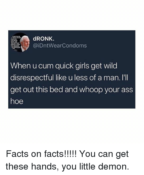 Ass, Cum, and Facts: dRONK.  @iDntWearCondoms  When u cum quick girls get wild  disrespectful like u less of a man. I'lI  get out this bed and whoop your ass  hoe Facts on facts!!!!! You can get these hands, you little demon.