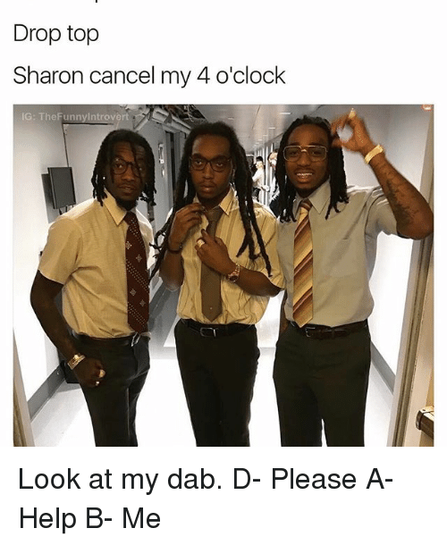 Dab: Drop top  Sharon cancel my 4 o'clock  IG: The Funny Introvert Look at my dab. D- Please A- Help B- Me