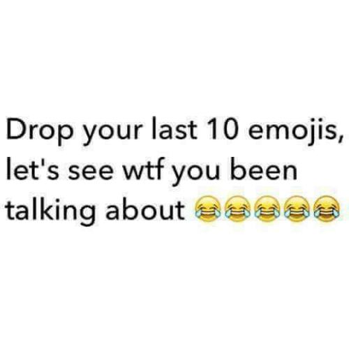 Emoji, Funny, and Wtf: Drop your last 10 emojis,  let's see wtf you been  talking about