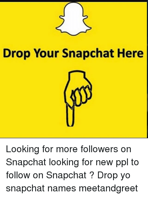 Memes, Snapchat, and Yo: Drop Your Snapchat Here Looking for more followers on Snapchat looking for new ppl to follow on Snapchat ? Drop yo snapchat names meetandgreet