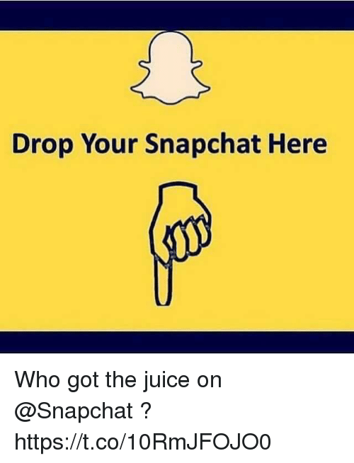 Juice, Memes, and Snapchat: Drop Your Snapchat Here Who got the juice on @Snapchat ? https://t.co/10RmJFOJO0