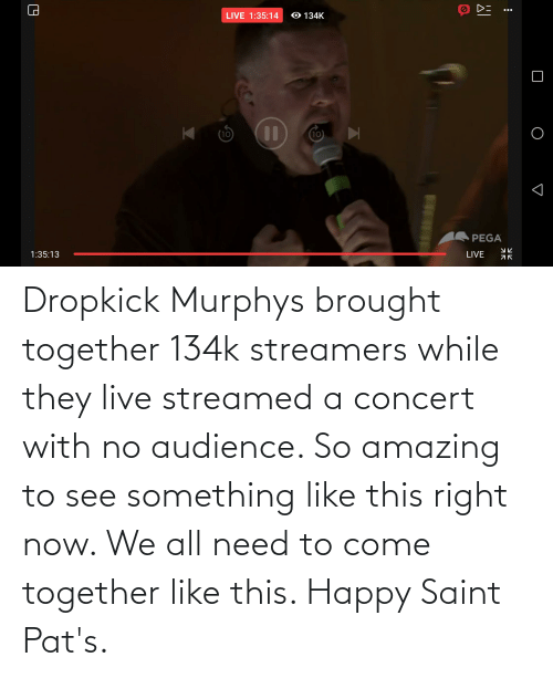 so amazing: Dropkick Murphys brought together 134k streamers while they live streamed a concert with no audience. So amazing to see something like this right now. We all need to come together like this. Happy Saint Pat's.