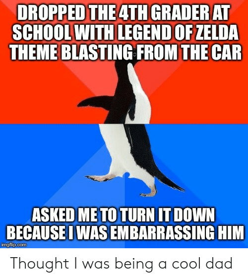 Cool Dad: DROPPED THE 4TH GRADER AT  SCHOOL WITH LEGEND OF ZELDA  THEME BLASTING FROM THE CAR  ASKED ME TO TURN IT DOWN  BECAUSE I WAS EMBARRASSING HIM  imgfilip.com Thought I was being a cool dad