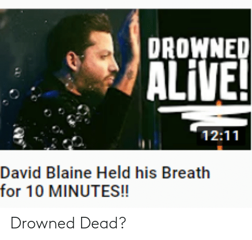 Alive, Facepalm, and David Blaine: DROWNED  ALIVE!  12:11  David Blaine Held his Breath  for 10 MINUTES! Drowned Dead?