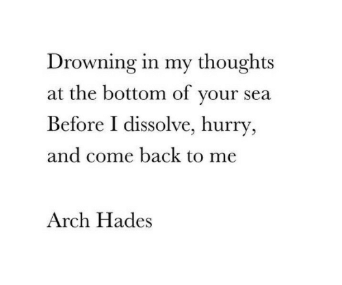 hades: Drowning in my thoughts  at the bottom of your sea  Before I dissolve, hurry  and come back to me  Arch Hades