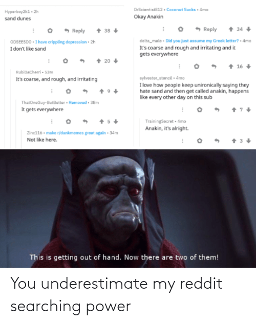 Did You Just Assume: DrScientist812 . Coconut Sucks Amo  Hyperboy2k1 - 2h  sand dunes  Okay Anakin  + 34  * Reply  + 38 +  Reply  ODSEESDO - I have crippling depression - 2h  I don't like sand  delta_male - Did you just assume my Greek lotter? - Amo  It's coarse and rough and irritating and it  gets everywhere  + 20  + 16  RubiDacharri - 53m  It's coarse, and rough, and irritating  sylvester_stencil - 4mo  I love how people keep unironically saying they  hate sand and then get called anakin, happens  like every other day on this sub  ThatOneGuy-ButBetter • Ramovad - 38m  It gets everywhere  + 5+  TrainingSecret 4mo  Anakin, it's alright.  Zinc116 • make r/dankmemes great again • 34m  Not like here.  This is getting out of hand. Now there are two of them! You underestimate my reddit searching power