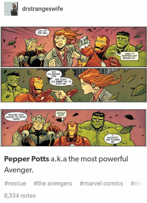 pepper potts: drstrangeswife  OUT OF  THE WAY  WHA-P  PEPPERI GET  BEHIND M-  NO!  IM ENDING  THIS!  AND DONT  YOU DARE TRY TO  STOP ME!  WOULD  YOUP  YOURE NOT  GOING TO STOP  HER?  WOULDNT  SHE SCARES  Me.  Pepper Potts a.k.a the most powerful  Avenger.  #rescue #the avengers  #marvel comics #ma  8,334 notes