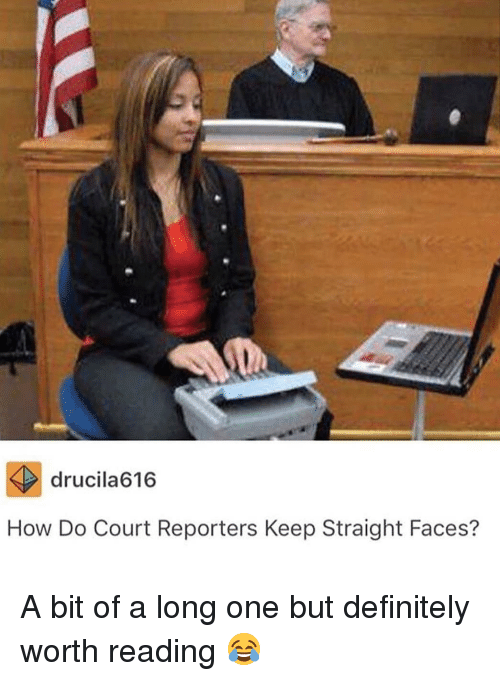 reporters: drucila616  How Do Court Reporters Keep Straight Faces? A bit of a long one but definitely worth reading 😂