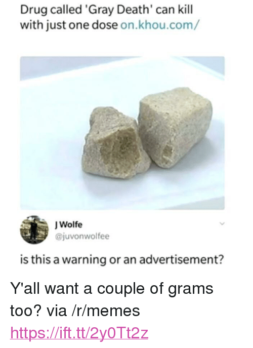 """grams: Drug called 'Gray Death' can kill  with just one dose on.khou.com/  J Wolfe  @juvonwolfee  is this a warning or an advertisement? <p>Y'all want a couple of grams too? via /r/memes <a href=""""https://ift.tt/2y0Tt2z"""">https://ift.tt/2y0Tt2z</a></p>"""
