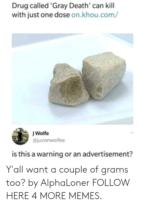 grams: Drug called 'Gray Death' can kill  with just one dose on.khou.com/  J Wolfe  @juvonwolfee  is this a warning or an advertisement? Y'all want a couple of grams too? by AlphaLoner FOLLOW HERE 4 MORE MEMES.