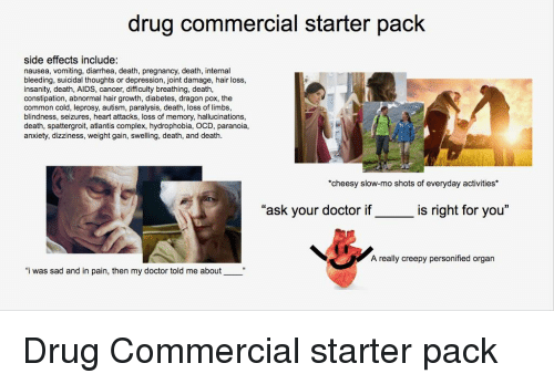 "Complex, Creepy, and Doctor: drug commercial starter pack  side effects include:  nausea, vomiting, diarrhea, death, pregnancy, death, internal  bleeding, suicidal thoughts or depression, joint damage, hair loss,  insanity, death, AIDS, cancer, difficulty breathing, death  constipation, abnormal hair growth, diabetes, dragon pox, the  common cold, leprosy, autism, paralysis, death, loss of limbs,  blindness, seizures, heart attacks, loss of memory, hallucinations,  death, spattergroit, atlantis complex, hydrophobia, OCD, paranoia,  anxiety, dizziness, weight gain, swelling, death, and death.  cheesy slow-mo shots of everyday activities*  ""ask your doctor if_is right for you""  A really creepy personified organ  ""i was sad and in pain, then my doctor told me about"