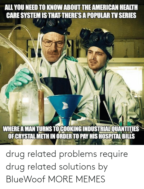 Problems Require: drug related problems require drug related solutions by BlueWoof MORE MEMES