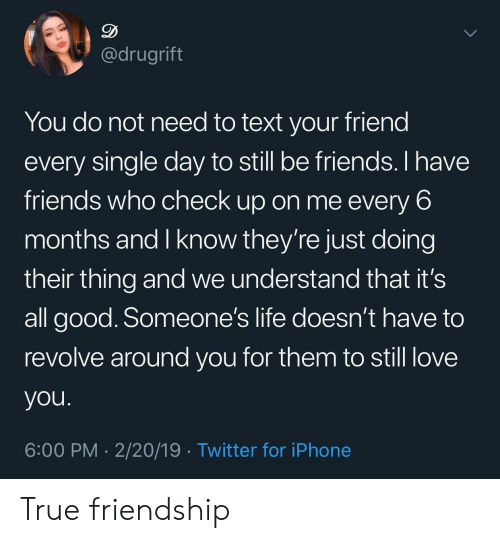 it's all good: @drugrift  You do not need to text your friend  every single day to still be friends. I have  friends who check up on me every 6  months and I know they're just doing  their thing and we understand that it's  all good. Someone's life doesn't have to  revolve around you for them to still love  you  6:00 PM 2/20/19 Twitter for iPhone True friendship