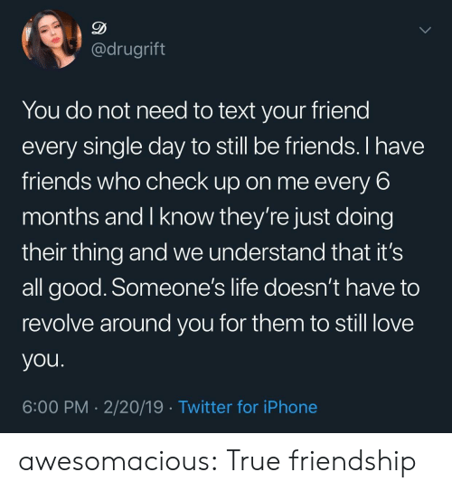 it's all good: @drugrift  You do not need to text your friend  every single day to still be friends. I have  friends who check up on me every 6  months and I know they're just doing  their thing and we understand that it's  all good. Someone's life doesn't have to  revolve around you for them to still love  you  6:00 PM 2/20/19 Twitter for iPhone awesomacious:  True friendship