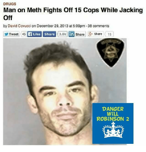 Drugs, Jacking Off, and Memes: DRUGS  Man on Meth Fights Off 15 Cops While Jacking  Off  by David Covucci on December 29,2013 at5.09pm-38 comments  DANGER  WILL  ROBINSON 2