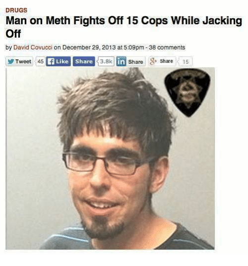 Drugs, Jacking Off, and Dank Memes: DRUGS  Man on Meth Fights off 15 Cops While Jacking  Off  by David Covucci on December 29, 2013 at m -38 comments  Tweet 45  Like share  3.8k in Share 3+ Share 15