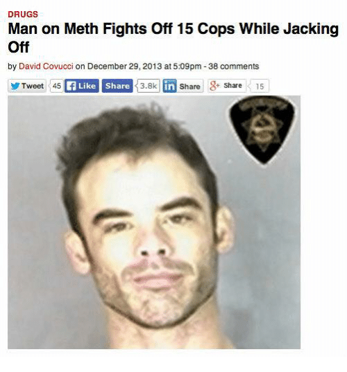 Dank, Drugs, and Jacking Off: DRUGS  Man on Meth Fights off 15 Cops While Jacking  Off  by David Covucci on December 29, 2013 at 5:09pm -38 comments  Tweet 45  Like Share  3.8k  in Share  g  Share  15